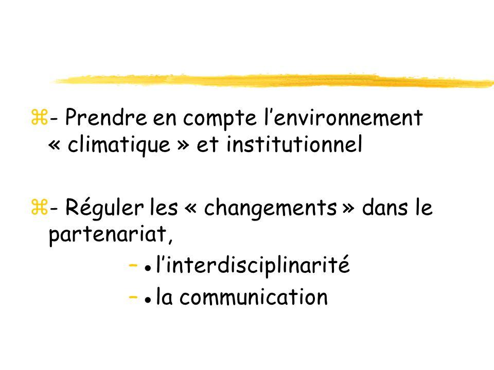 z- Prendre en compte lenvironnement « climatique » et institutionnel z- Réguler les « changements » dans le partenariat, –linterdisciplinarité –la com