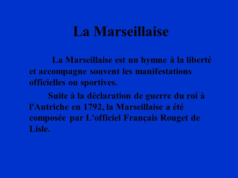 La Marseillaise La Marseillaise est un hymne à la liberté et accompagne souvent les manifestations officielles ou sportives. Suite à la déclaration de