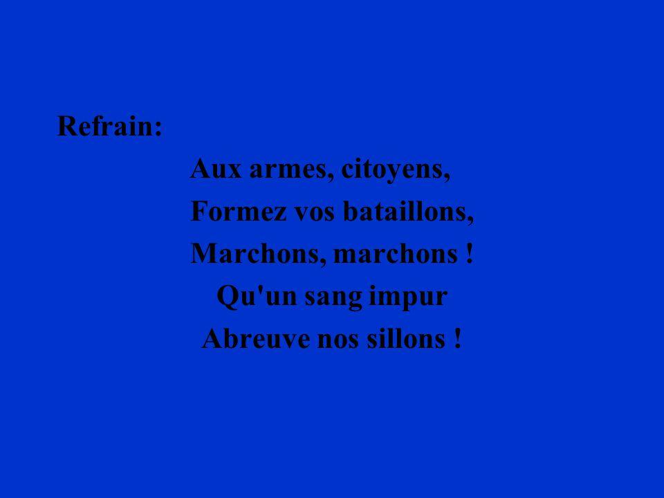 Refrain: Aux armes, citoyens, Formez vos bataillons, Marchons, marchons ! Qu'un sang impur Abreuve nos sillons !