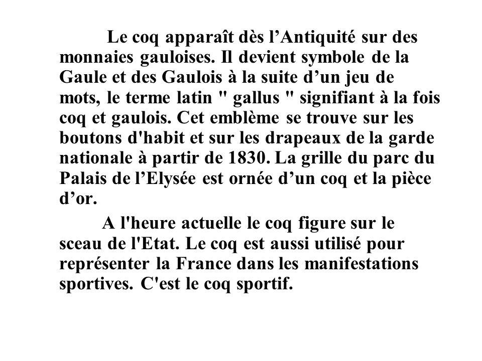 Le coq apparaît dès lAntiquité sur des monnaies gauloises. Il devient symbole de la Gaule et des Gaulois à la suite dun jeu de mots, le terme latin