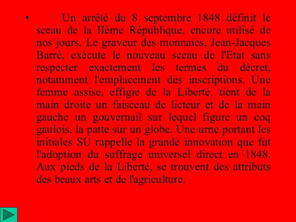 Un arrêté du 8 septembre 1848 définit le sceau de la IIème République, encore utilisé de nos jours. Le graveur des monnaies, Jean-Jacques Barré, exécu