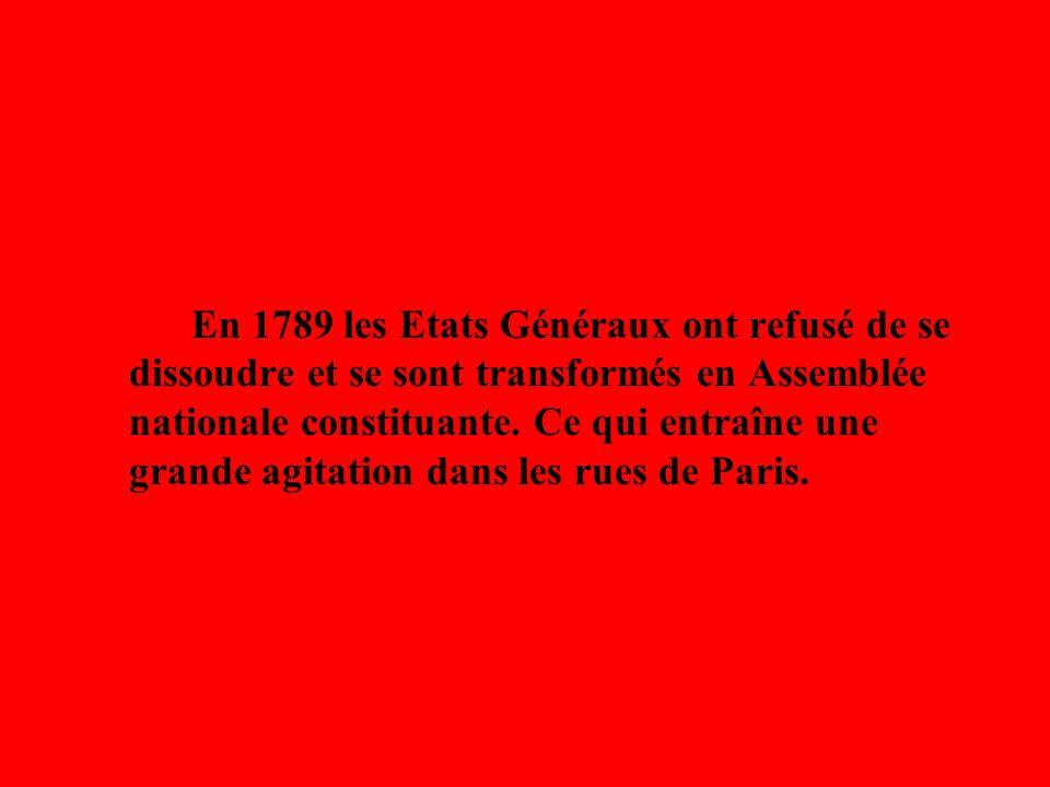 En 1789 les Etats Généraux ont refusé de se dissoudre et se sont transformés en Assemblée nationale constituante. Ce qui entraîne une grande agitation