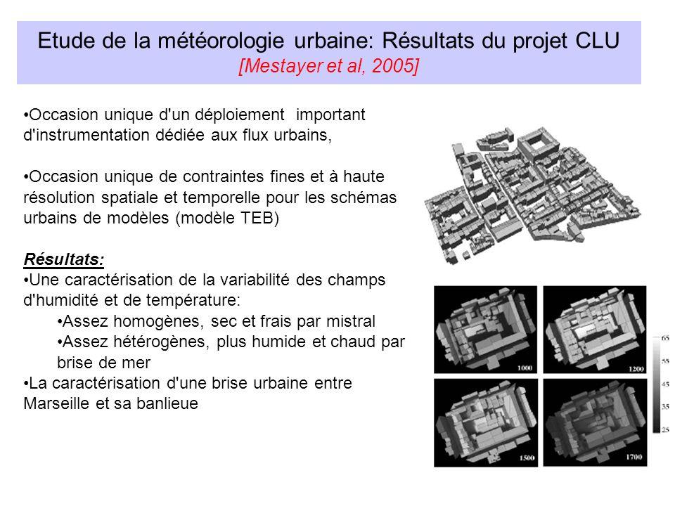Etude de la météorologie urbaine: Résultats du projet CLU [Mestayer et al, 2005] Occasion unique d un déploiement important d instrumentation dédiée aux flux urbains, Occasion unique de contraintes fines et à haute résolution spatiale et temporelle pour les schémas urbains de modèles (modèle TEB) Résultats: Une caractérisation de la variabilité des champs d humidité et de température: Assez homogènes, sec et frais par mistral Assez hétérogènes, plus humide et chaud par brise de mer La caractérisation d une brise urbaine entre Marseille et sa banlieue