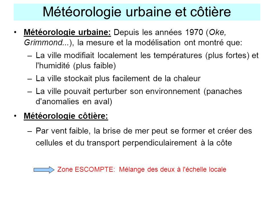 Météorologie urbaine et côtière Météorologie urbaine: Depuis les années 1970 (Oke, Grimmond...), la mesure et la modélisation ont montré que: –La ville modifiait localement les températures (plus fortes) et l humidité (plus faible) –La ville stockait plus facilement de la chaleur –La ville pouvait perturber son environnement (panaches d anomalies en aval) Météorologie côtière: –Par vent faible, la brise de mer peut se former et créer des cellules et du transport perpendiculairement à la côte Zone ESCOMPTE: Mélange des deux à l échelle locale