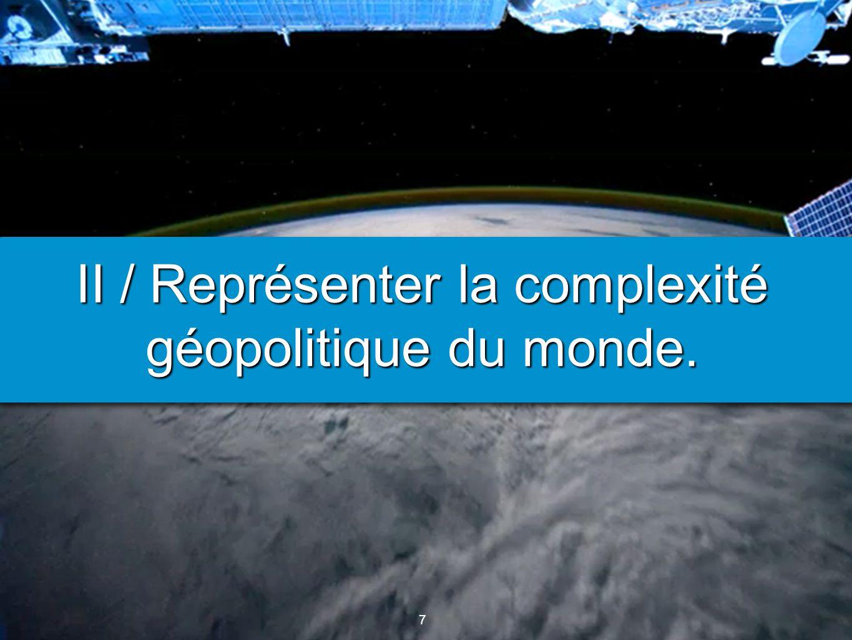 7 7 II / Représenter la complexité géopolitique du monde.