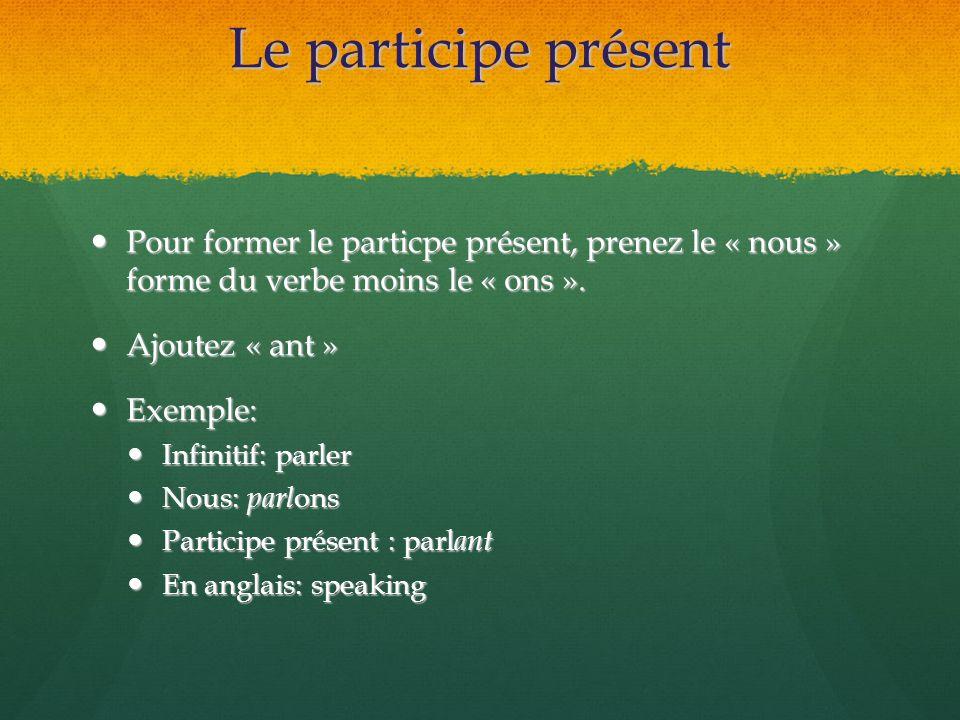 Le participe présent Pour former le particpe présent, prenez le « nous » forme du verbe moins le « ons ». Pour former le particpe présent, prenez le «