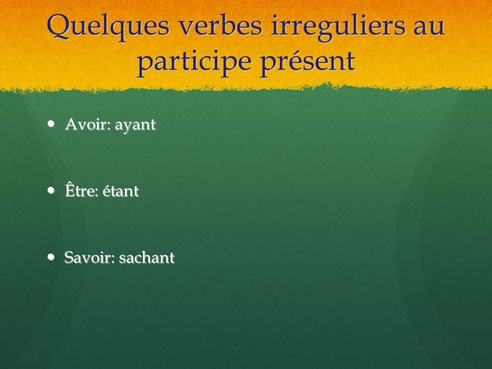 Quelques verbes irreguliers au participe présent Avoir: ayant Avoir: ayant Être: étant Être: étant Savoir: sachant Savoir: sachant
