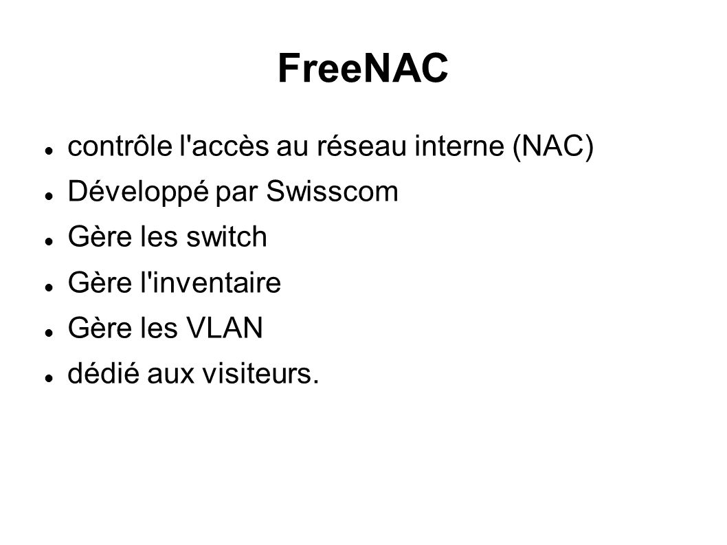 FreeNAC contrôle l accès au réseau interne (NAC) Développé par Swisscom Gère les switch Gère l inventaire Gère les VLAN dédié aux visiteurs.