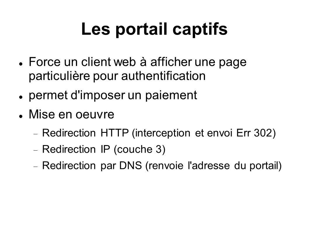 Les portail captifs Force un client web à afficher une page particulière pour authentification permet d imposer un paiement Mise en oeuvre Redirection HTTP (interception et envoi Err 302) Redirection IP (couche 3) Redirection par DNS (renvoie l adresse du portail)