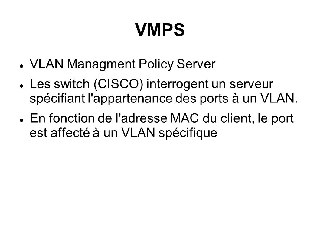 VMPS VLAN Managment Policy Server Les switch (CISCO) interrogent un serveur spécifiant l'appartenance des ports à un VLAN. En fonction de l'adresse MA