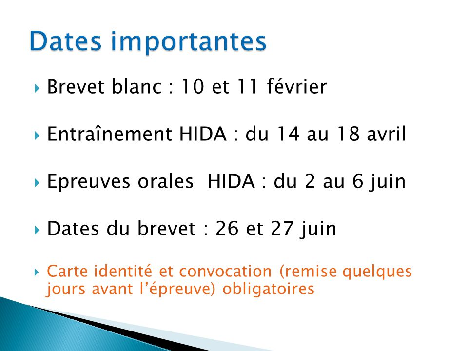 Brevet blanc : 10 et 11 février Entraînement HIDA : du 14 au 18 avril Epreuves orales HIDA : du 2 au 6 juin Dates du brevet : 26 et 27 juin Carte identité et convocation (remise quelques jours avant lépreuve) obligatoires