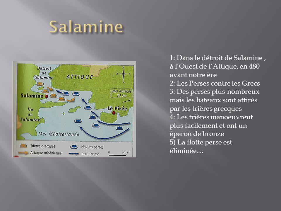 1: Dans le détroit de Salamine, à lOuest de lAttique, en 480 avant notre ère 2: Les Perses contre les Grecs 3: Des perses plus nombreux mais les bateaux sont attirés par les trières grecques 4: Les trières manoeuvrent plus facilement et ont un éperon de bronze 5) La flotte perse est éliminée…