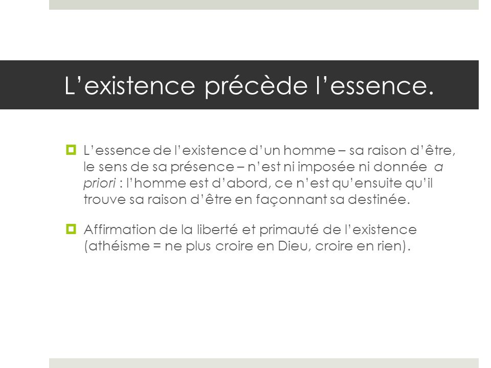 Lexistence précède lessence. Lessence de lexistence dun homme – sa raison dêtre, le sens de sa présence – nest ni imposée ni donnée a priori : lhomme