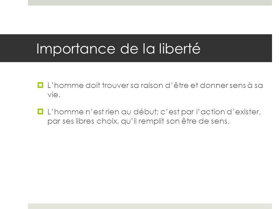 Importance de la liberté Lhomme doit trouver sa raison dêtre et donner sens à sa vie. Lhomme nest rien au début; cest par laction dexister, par ses li