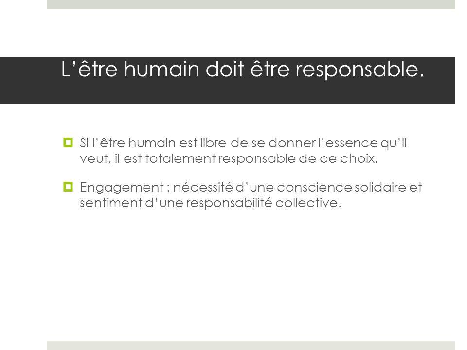 Lêtre humain doit être responsable. Si lêtre humain est libre de se donner lessence quil veut, il est totalement responsable de ce choix. Engagement :