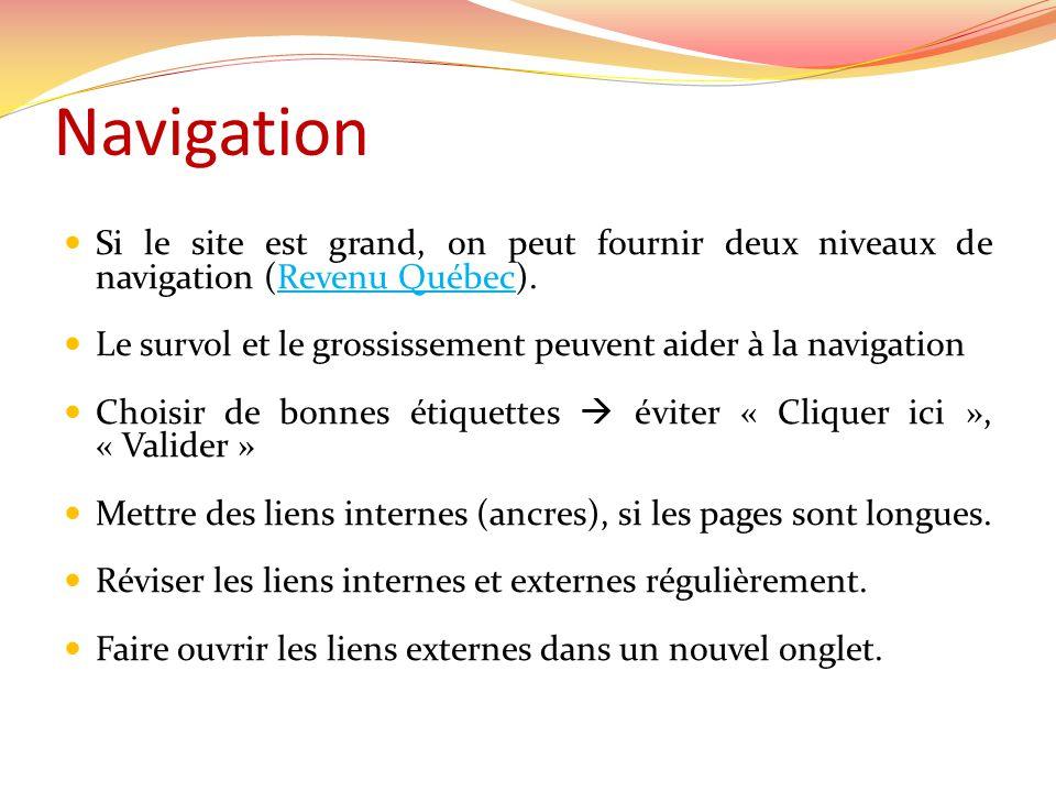 Navigation Si le site est grand, on peut fournir deux niveaux de navigation (Revenu Québec).Revenu Québec Le survol et le grossissement peuvent aider à la navigation Choisir de bonnes étiquettes éviter « Cliquer ici », « Valider » Mettre des liens internes (ancres), si les pages sont longues.