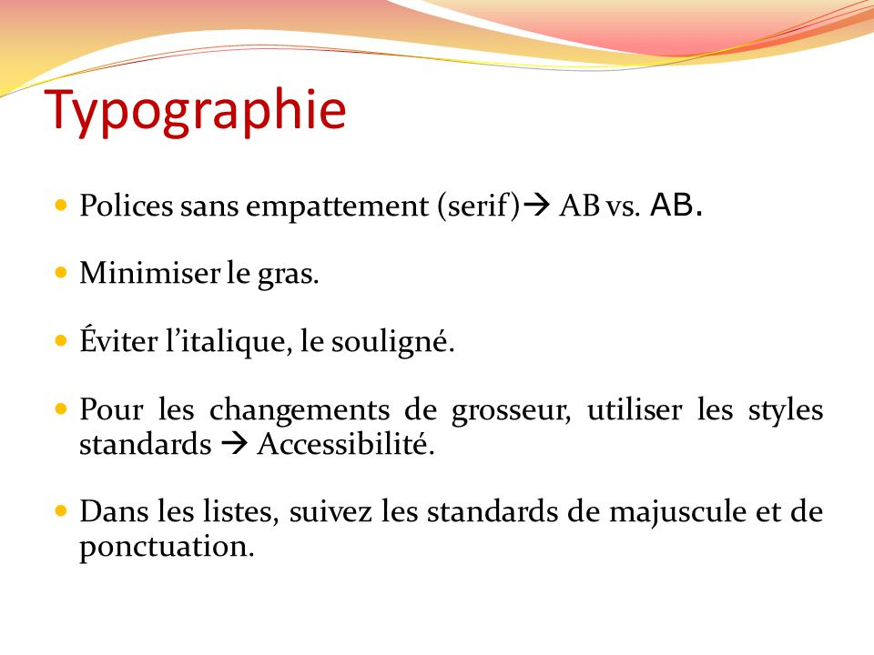 Typographie Polices sans empattement (serif) AB vs. AB. Minimiser le gras. Éviter litalique, le souligné. Pour les changements de grosseur, utiliser l