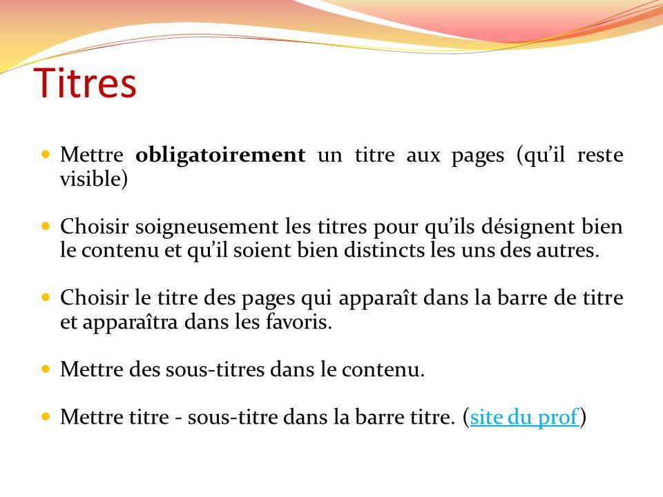 Titres Mettre obligatoirement un titre aux pages (quil reste visible) Choisir soigneusement les titres pour quils désignent bien le contenu et quil soient bien distincts les uns des autres.