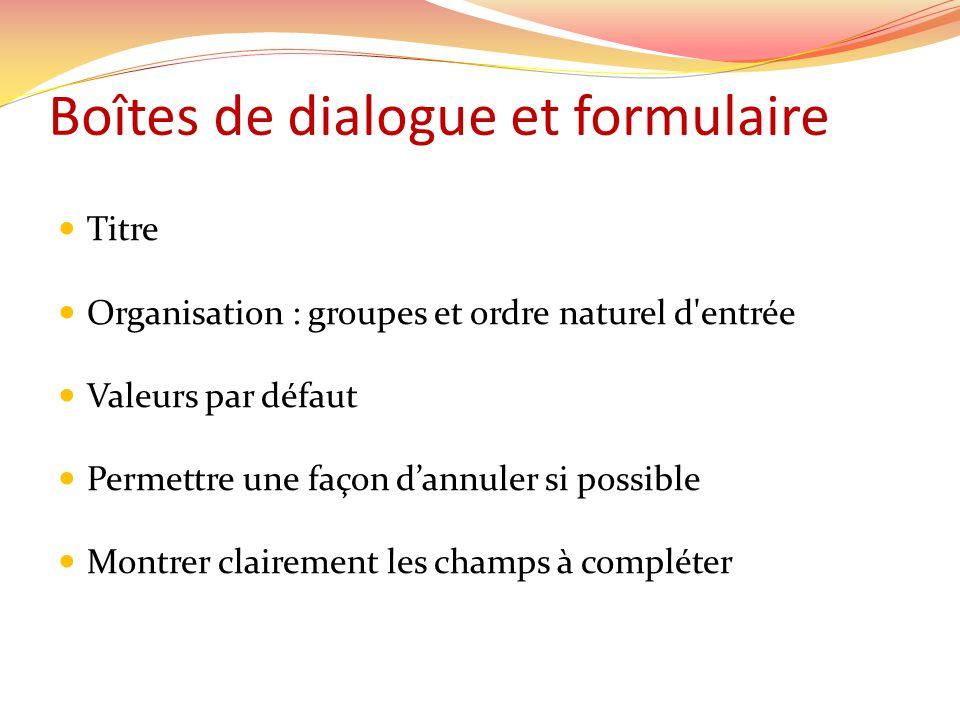 Boîtes de dialogue et formulaire Titre Organisation : groupes et ordre naturel d entrée Valeurs par défaut Permettre une façon dannuler si possible Montrer clairement les champs à compléter
