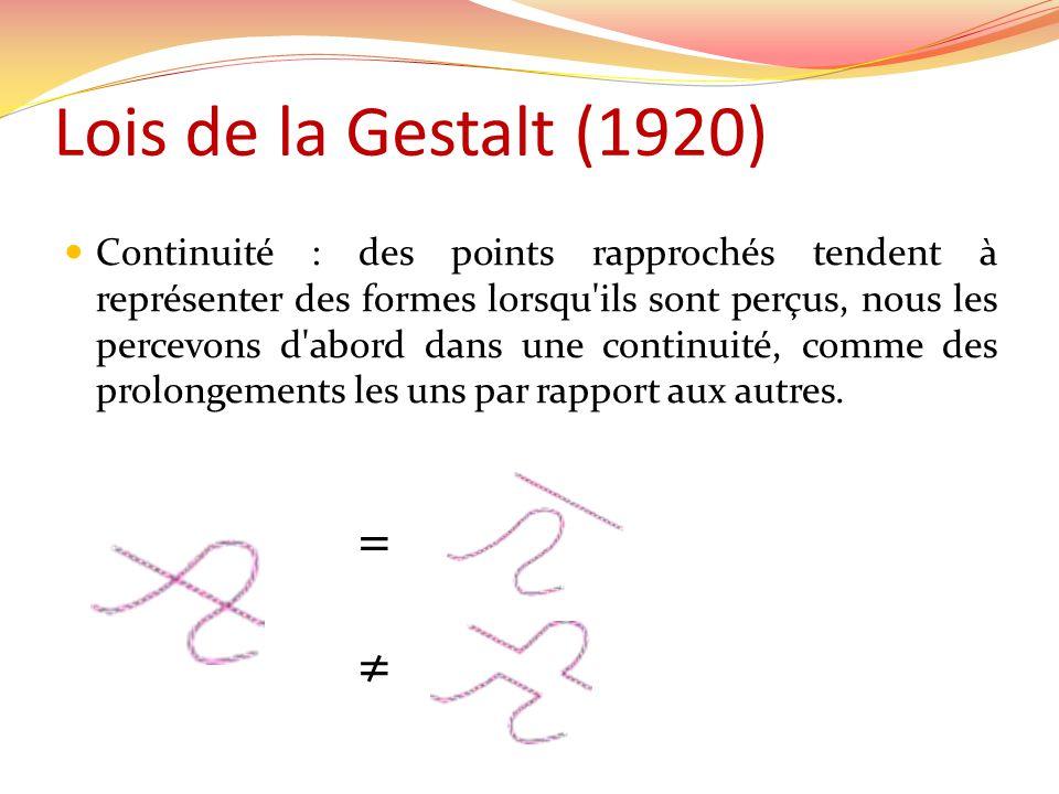 Lois de la Gestalt (1920) Continuité : des points rapprochés tendent à représenter des formes lorsqu ils sont perçus, nous les percevons d abord dans une continuité, comme des prolongements les uns par rapport aux autres.
