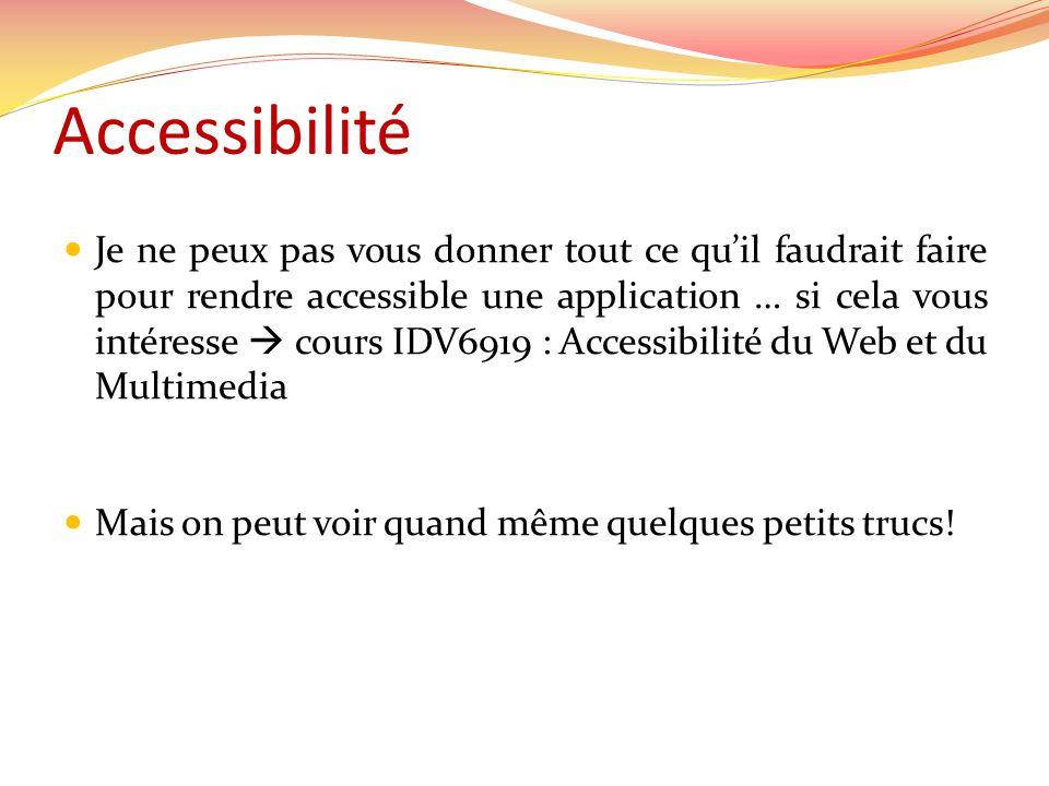 Accessibilité Je ne peux pas vous donner tout ce quil faudrait faire pour rendre accessible une application … si cela vous intéresse cours IDV6919 : Accessibilité du Web et du Multimedia Mais on peut voir quand même quelques petits trucs!