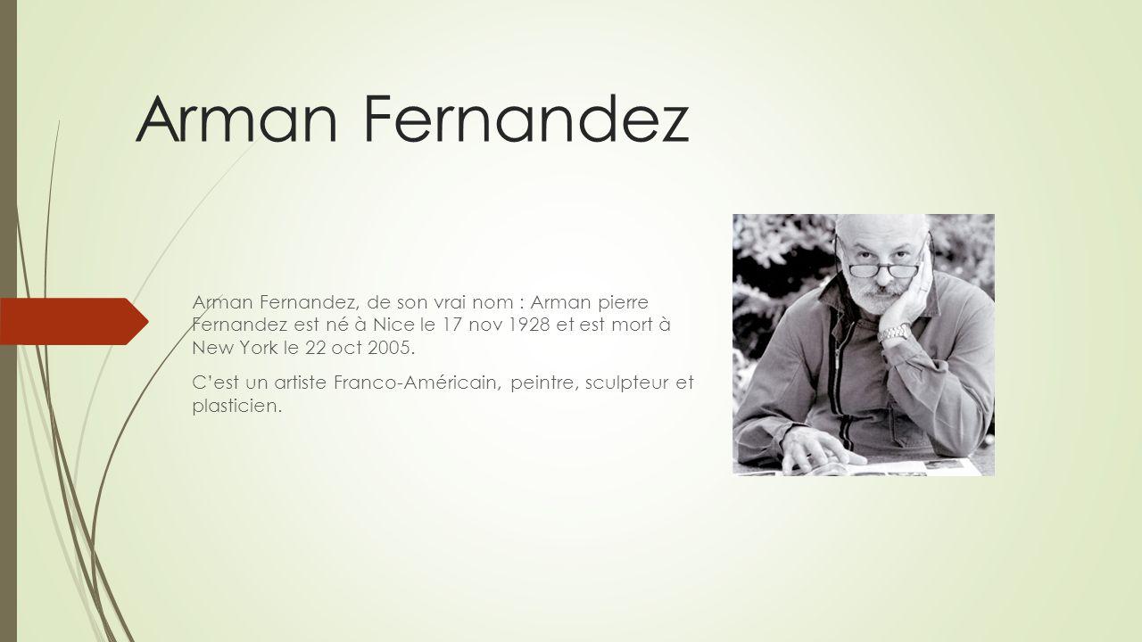 Arman Fernandez Arman Fernandez, de son vrai nom : Arman pierre Fernandez est né à Nice le 17 nov 1928 et est mort à New York le 22 oct 2005. Cest un