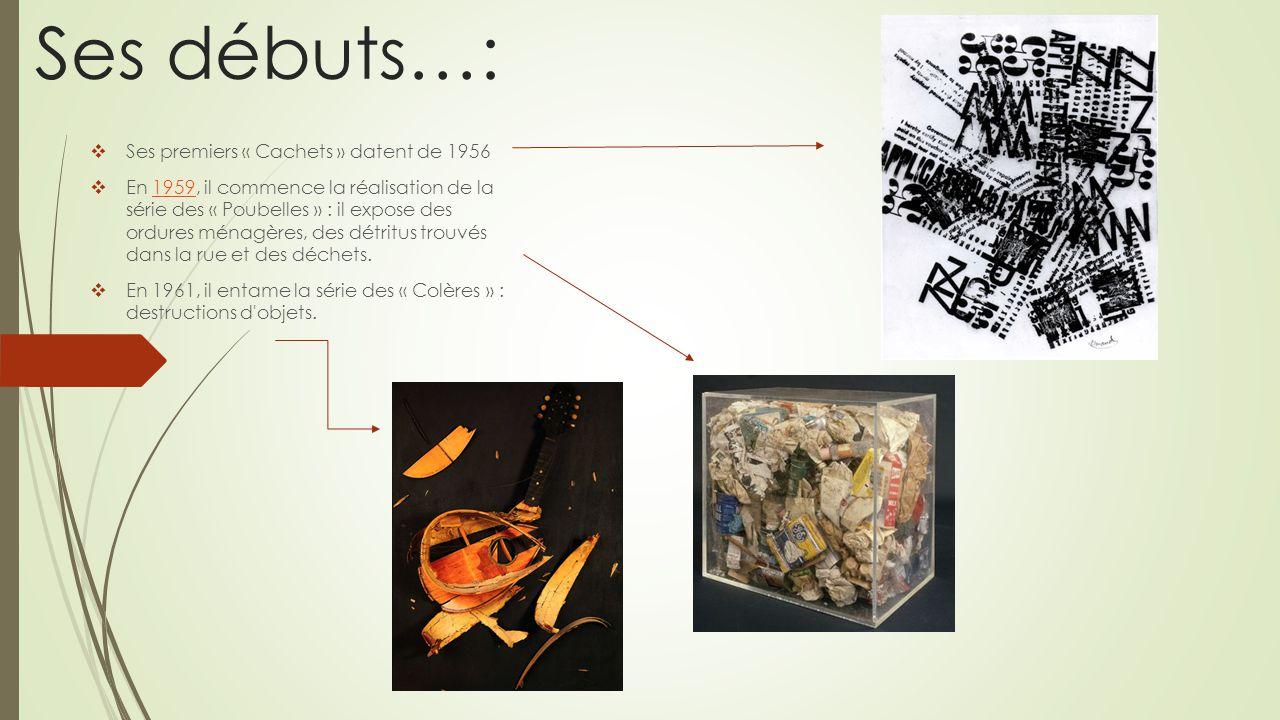 Ses débuts…: Ses premiers « Cachets » datent de 1956 En 1959, il commence la réalisation de la série des « Poubelles » : il expose des ordures ménagèr