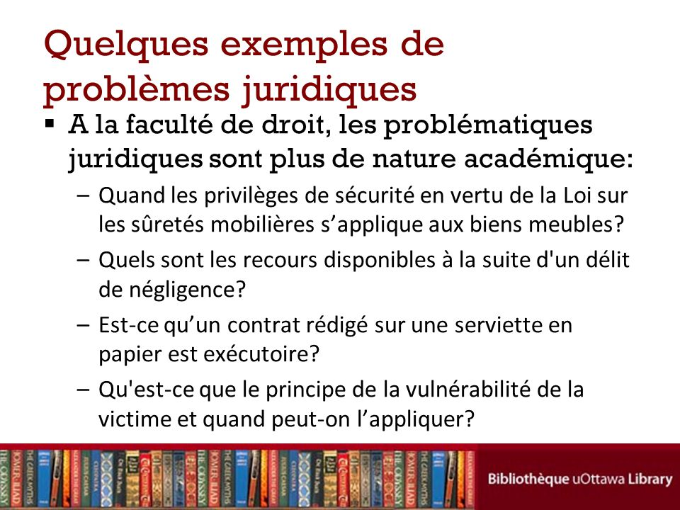 Quelques exemples de problèmes juridiques A la faculté de droit, les problématiques juridiques sont plus de nature académique: –Quand les privilèges d