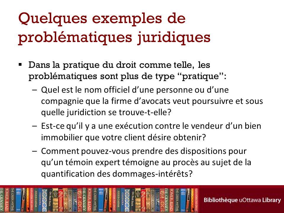 Quelques exemples de problématiques juridiques Dans la pratique du droit comme telle, les problématiques sont plus de type pratique: –Quel est le nom