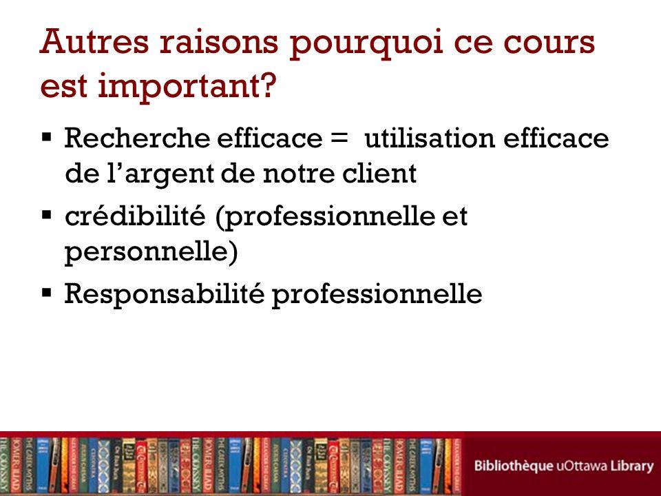Autres raisons pourquoi ce cours est important? Recherche efficace = utilisation efficace de largent de notre client crédibilité (professionnelle et p