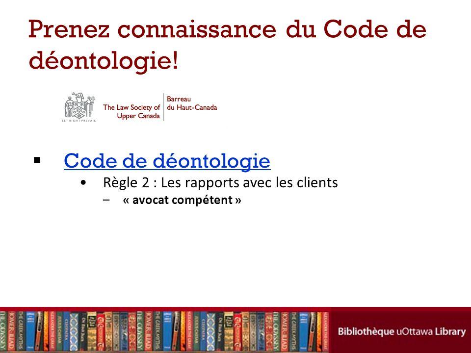 Prenez connaissance du Code de déontologie! Code de déontologie Règle 2 : Les rapports avec les clients –« avocat compétent »