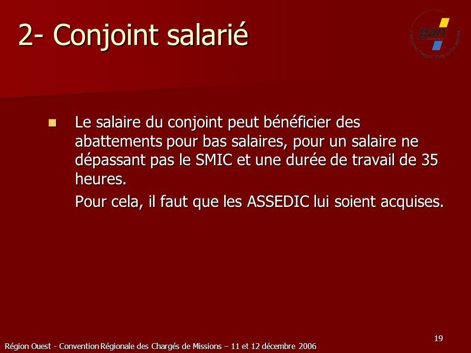Région Ouest - Convention Régionale des Chargés de Missions – 11 et 12 décembre 2006 19 2- Conjoint salarié Le salaire du conjoint peut bénéficier des
