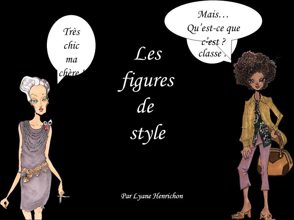 Les figures de style Par Lyane Henrichon Très chic ma chère ! Ouais, très classe ! Mais… Quest-ce que cest ?