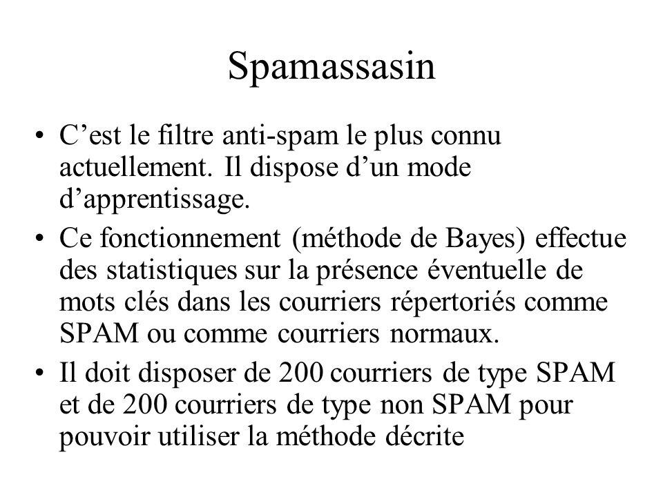 Spamassassin – Principes de fonctionnement Il établit un score pour chaque courrier, score à partir duquel un courrier a de bonnes « chances » dêtre du SPAM Si le score est > 12, il le met dans la base spam et sil est < à 0,1 il le met dans le courrier normal (ham).