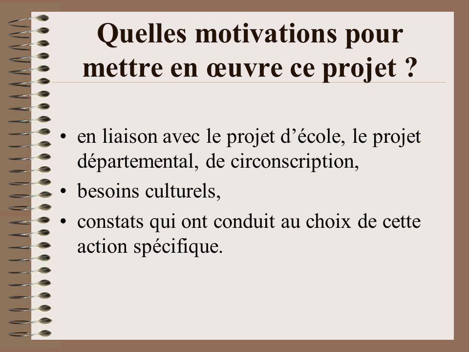 Quelles motivations pour mettre en œuvre ce projet ? en liaison avec le projet décole, le projet départemental, de circonscription, besoins culturels,