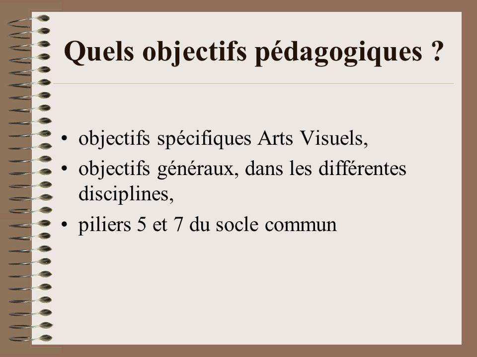 Quels objectifs pédagogiques ? objectifs spécifiques Arts Visuels, objectifs généraux, dans les différentes disciplines, piliers 5 et 7 du socle commu
