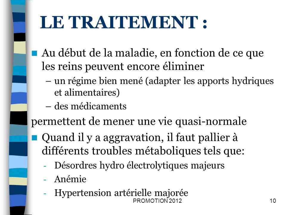 Au stade terminal, il faut avoir recours à un traitement de suppléance : –Lhémodialyse –La dialyse péritonéale –La greffe rénale 11PROMOTION 2012