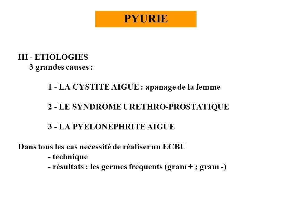 III - ETIOLOGIES 3 grandes causes : 1 - LA CYSTITE AIGUE : apanage de la femme 2 - LE SYNDROME URETHRO-PROSTATIQUE 3 - LA PYELONEPHRITE AIGUE Dans tou