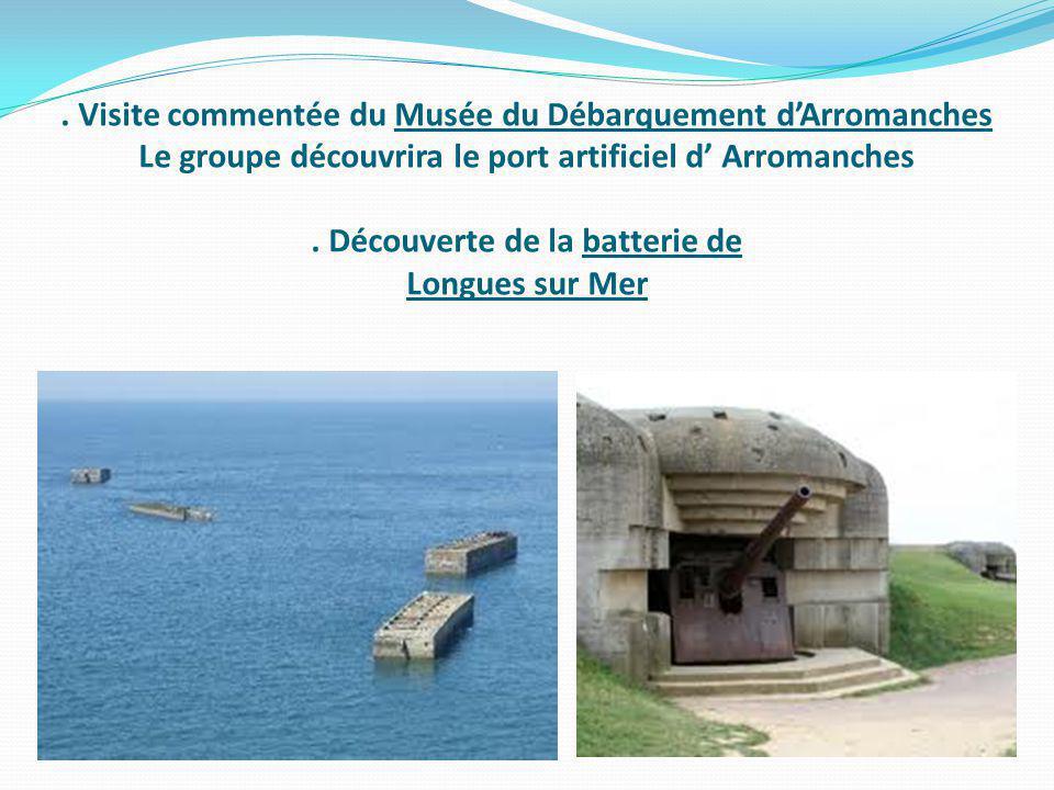 . Visite commentée du Musée du Débarquement dArromanches Le groupe découvrira le port artificiel d Arromanches. Découverte de la batterie de Longues s