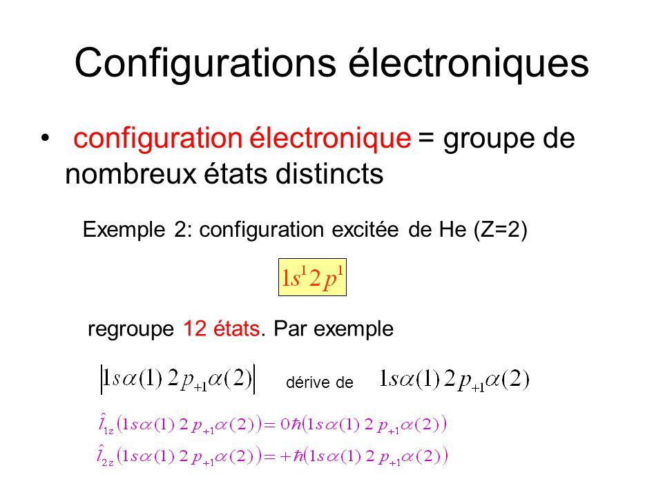Configurations électroniques configuration électronique = groupe de nombreux états distincts Exemple 2: configuration excitée de He (Z=2) regroupe 12 états.