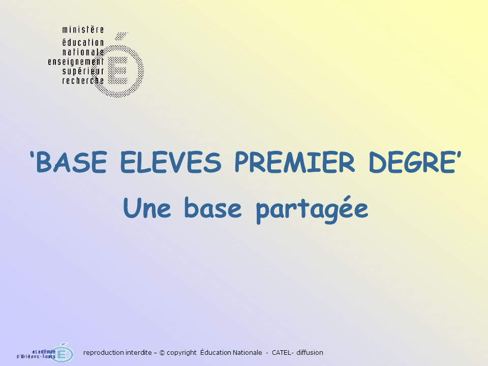 BASE ELEVES PREMIER DEGRE Une base partagée reproduction interdite – © copyright Éducation Nationale - CATEL- diffusion