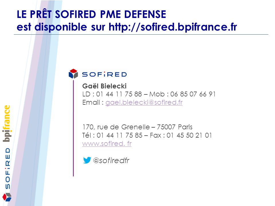 LE PRÊT SOFIRED PME DEFENSE est disponible sur http://sofired.bpifrance.fr Gaël Bielecki LD : 01 44 11 75 88 – Mob : 06 85 07 66 91 Email : gael.biele