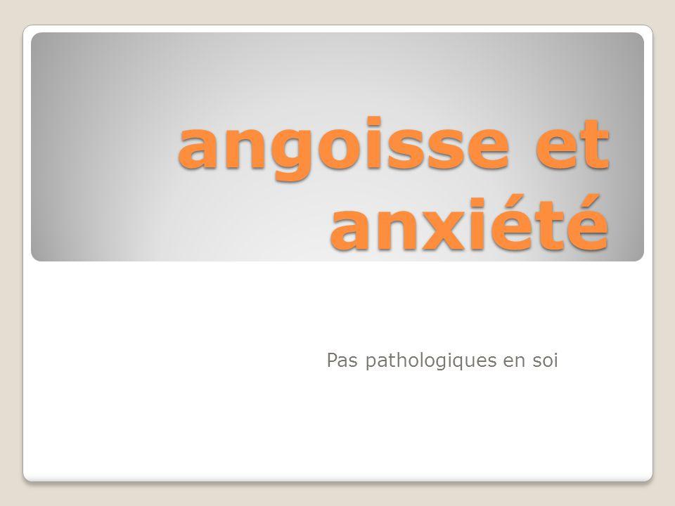 angoisse et anxiété Pas pathologiques en soi