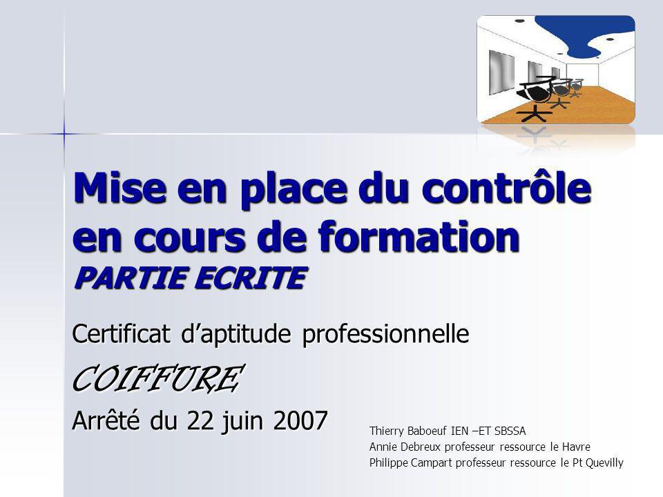 Mise en place du contrôle en cours de formation PARTIE ECRITE Certificat daptitude professionnelle COIFFURE Arrêté du 22 juin 2007 Thierry Baboeuf IEN