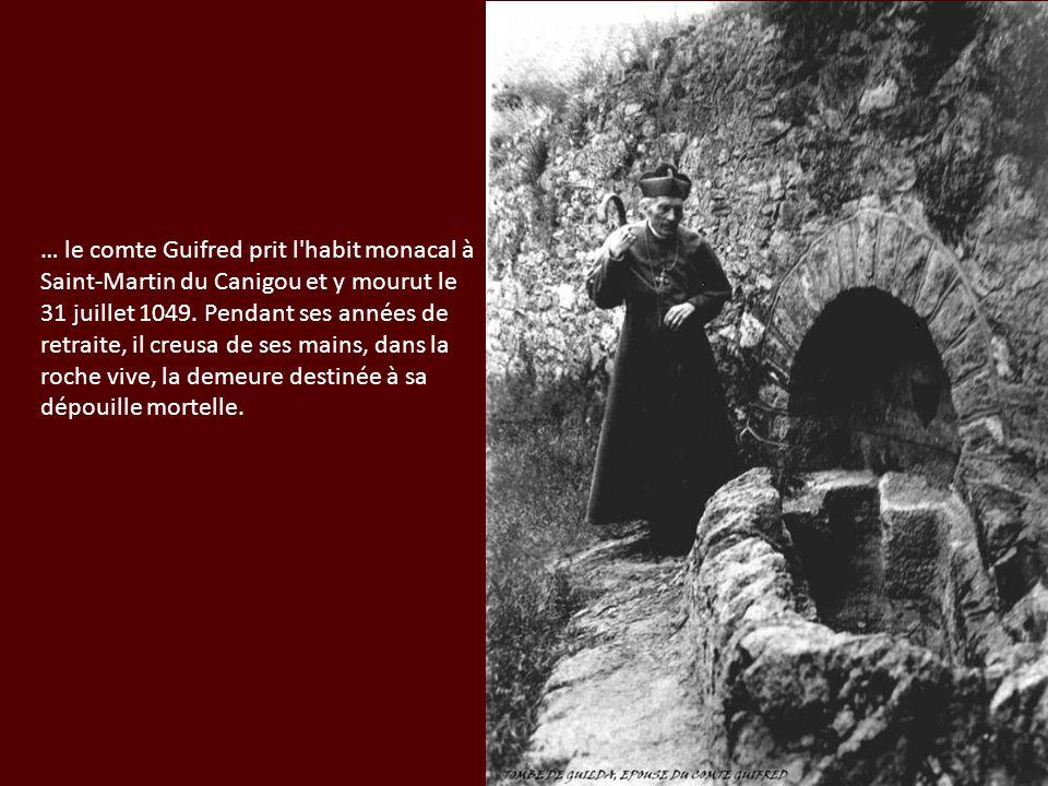 … le comte Guifred prit l'habit monacal à Saint-Martin du Canigou et y mourut le 31 juillet 1049. Pendant ses années de retraite, il creusa de ses mai