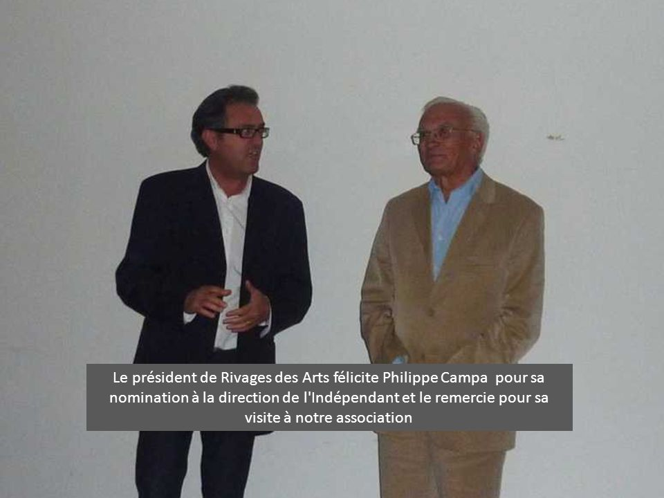 Le président de Rivages des Arts félicite Philippe Campa pour sa nomination à la direction de l'Indépendant et le remercie pour sa visite à notre asso