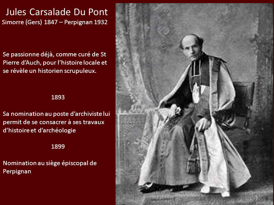 Jules Carsalade Du Pont Simorre (Gers) 1847 – Perpignan 1932 Se passionne déjà, comme curé de St Pierre dAuch, pour lhistoire locale et se révèle un h
