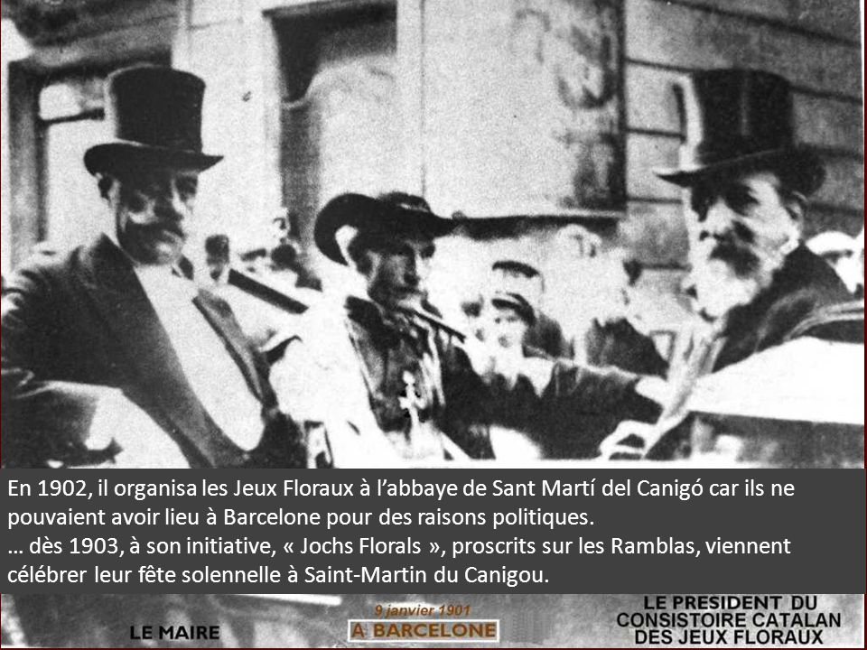 En 1902, il organisa les Jeux Floraux à labbaye de Sant Martí del Canigó car ils ne pouvaient avoir lieu à Barcelone pour des raisons politiques. … dè