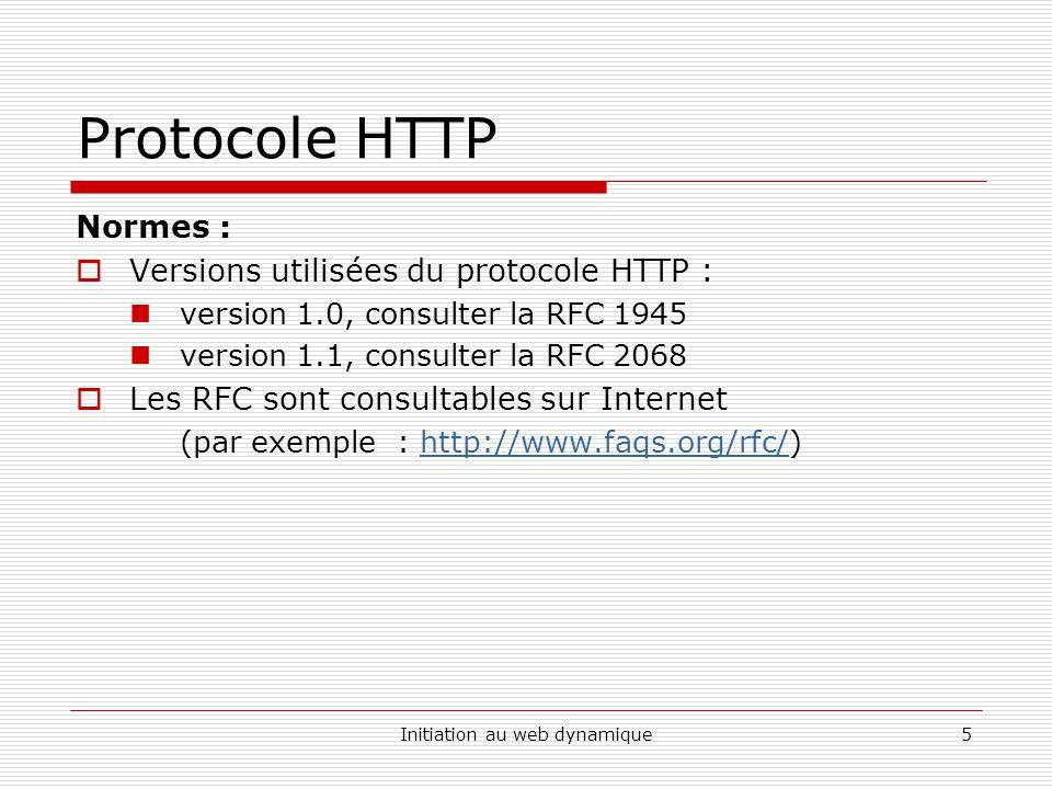Initiation au web dynamique5 Protocole HTTP Normes : Versions utilisées du protocole HTTP : version 1.0, consulter la RFC 1945 version 1.1, consulter