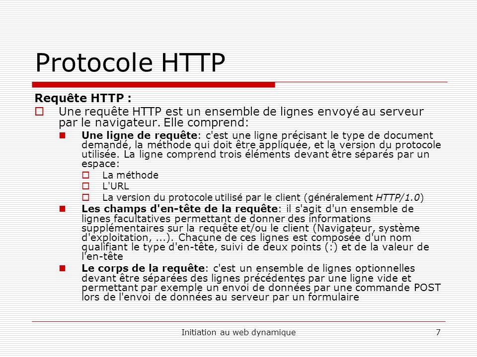Initiation au web dynamique8 Protocole HTTP Requête HTTP : Une requête HTTP a donc la syntaxe suivante ( signifie retour chariot ou saut de ligne): METHODE URL VERSION EN-TETE : Valeur.